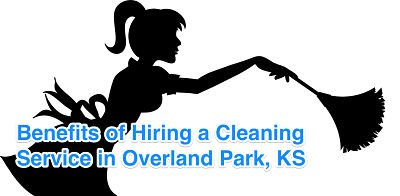 Benefits of Hiring a Cleaning Service in Overland Park, KS